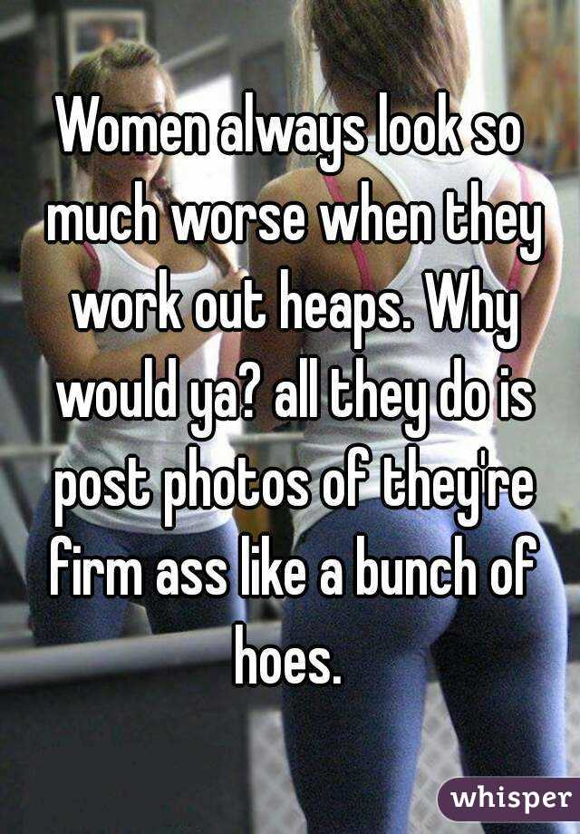 Women always look so much worse when they work out heaps. Why would ya? all they do is post photos of they're firm ass like a bunch of hoes.