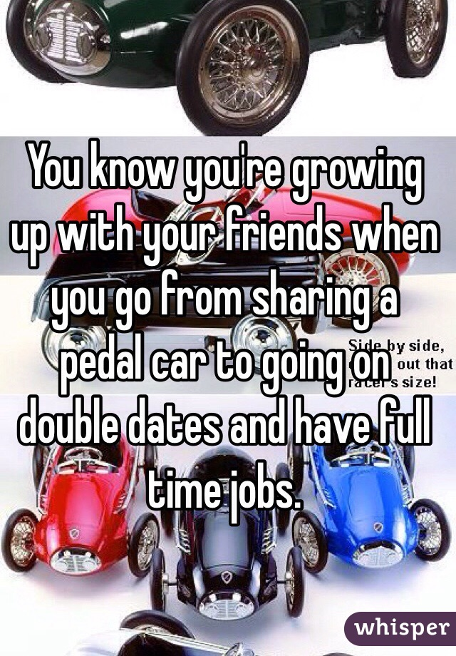 You know you're growing up with your friends when you go from sharing a pedal car to going on double dates and have full time jobs.