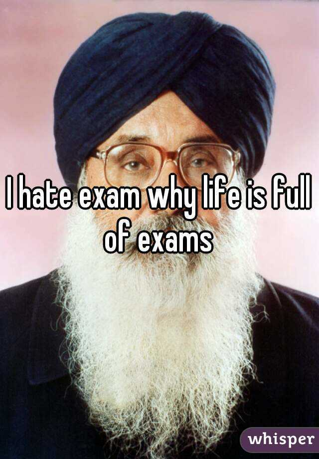 I hate exam why life is full of exams