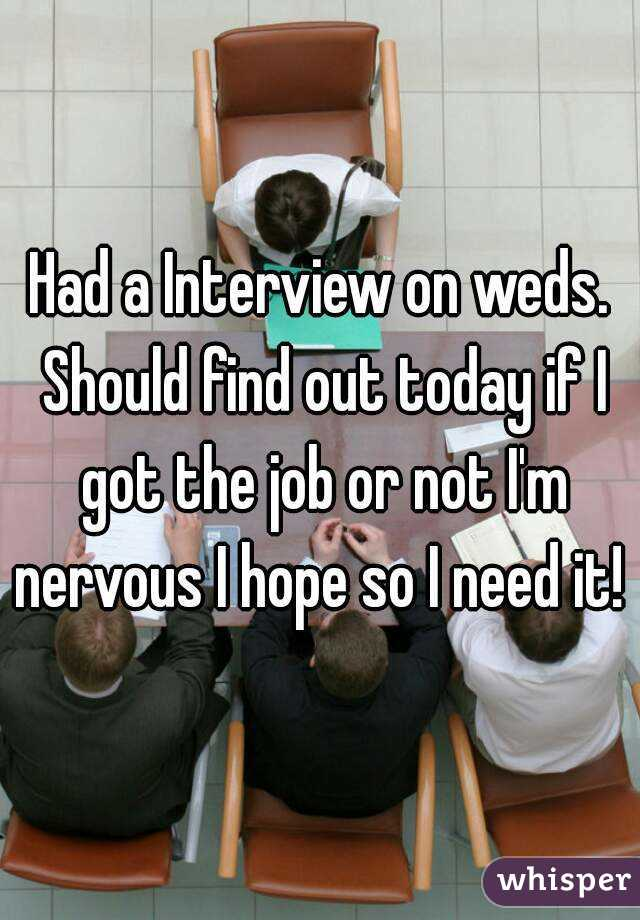 Had a Interview on weds. Should find out today if I got the job or not I'm nervous I hope so I need it!