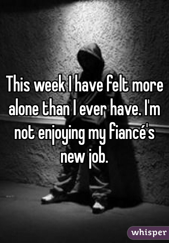 This week I have felt more alone than I ever have. I'm not enjoying my fiancé's new job.