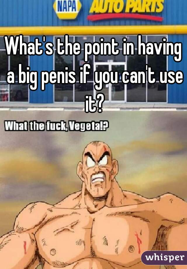 What's the point in having a big penis if you can't use it?