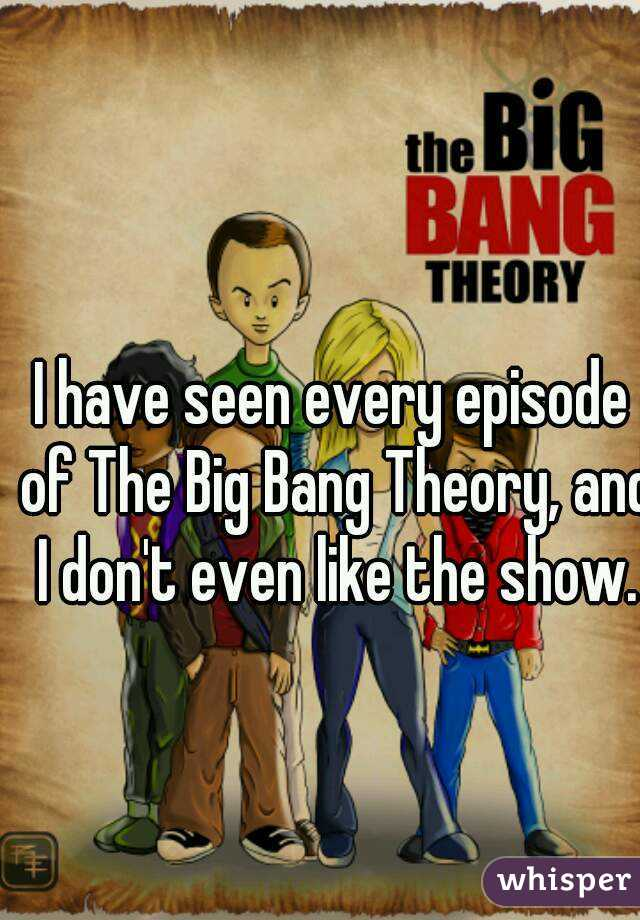 I have seen every episode of The Big Bang Theory, and I don't even like the show.