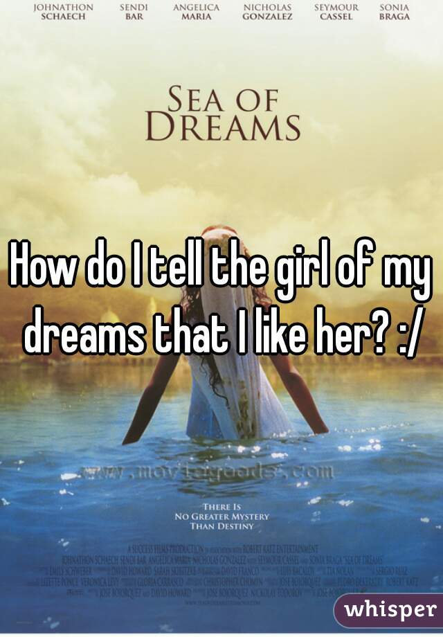 How do I tell the girl of my dreams that I like her? :/