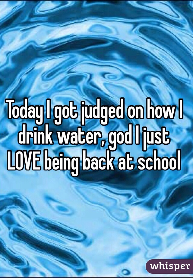 Today I got judged on how I drink water, god I just LOVE being back at school