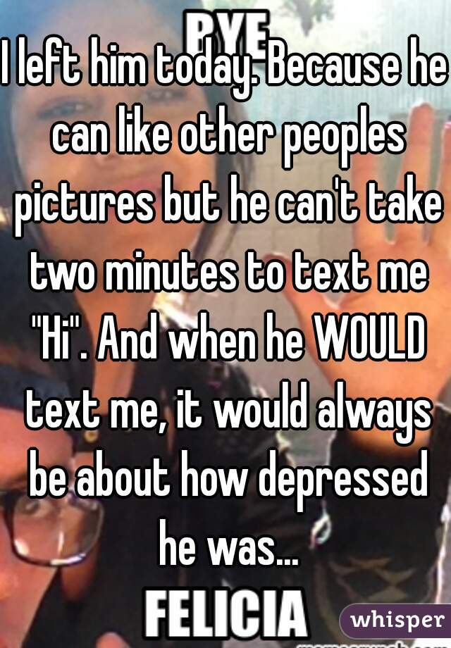 """I left him today. Because he can like other peoples pictures but he can't take two minutes to text me """"Hi"""". And when he WOULD text me, it would always be about how depressed he was..."""