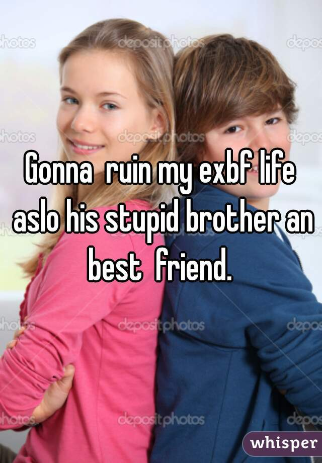 Gonna  ruin my exbf life aslo his stupid brother an best  friend.