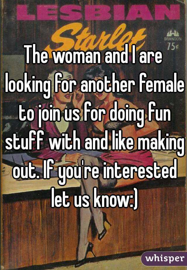 The woman and I are looking for another female to join us for doing fun stuff with and like making out. If you're interested let us know:)