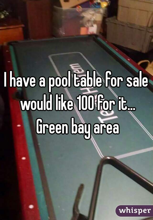 I have a pool table for sale would like 100 for it... Green bay area