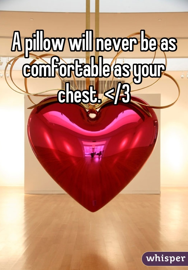 A pillow will never be as comfortable as your chest. </3