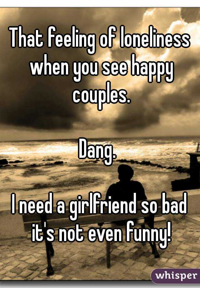 That feeling of loneliness when you see happy couples.  Dang.   I need a girlfriend so bad it's not even funny!