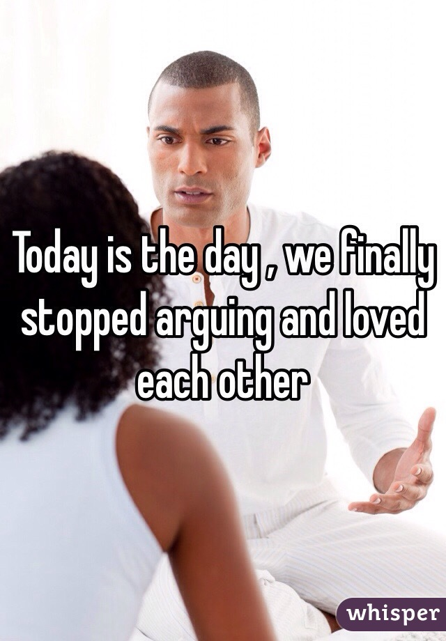 Today is the day , we finally stopped arguing and loved each other