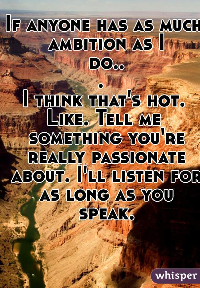 If anyone has as much ambition as I do...  I think that's hot. Like. Tell me something you're really passionate about. I'll listen for as long as you speak.