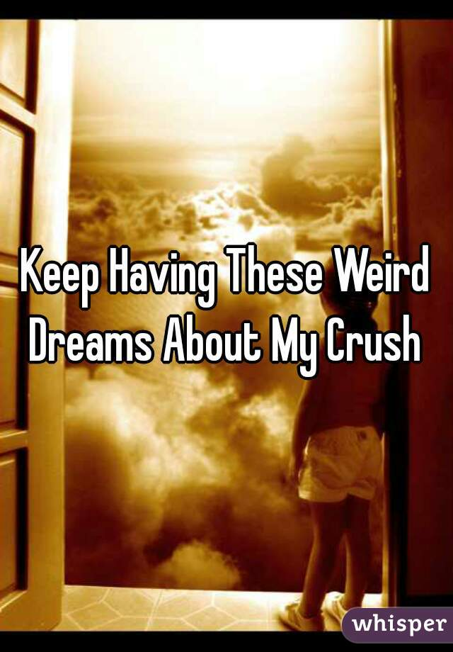 Keep Having These Weird Dreams About My Crush