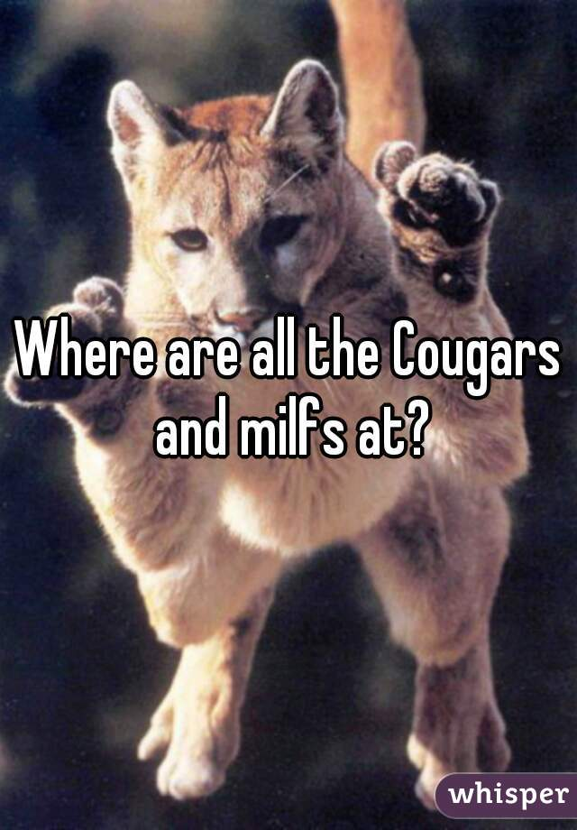 Where are all the Cougars and milfs at?