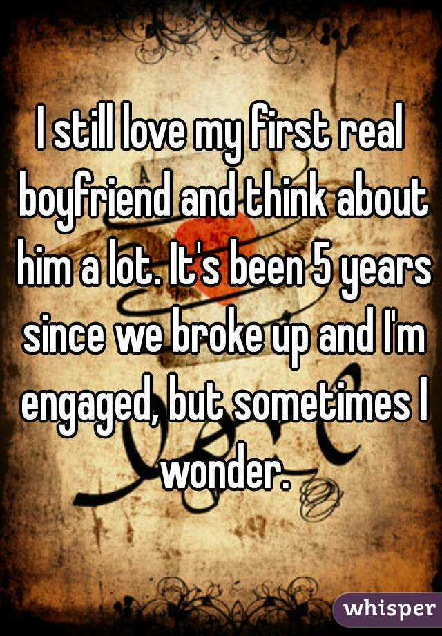 I still love my first real boyfriend and think about him a lot. It's been 5 years since we broke up and I'm engaged, but sometimes I wonder.