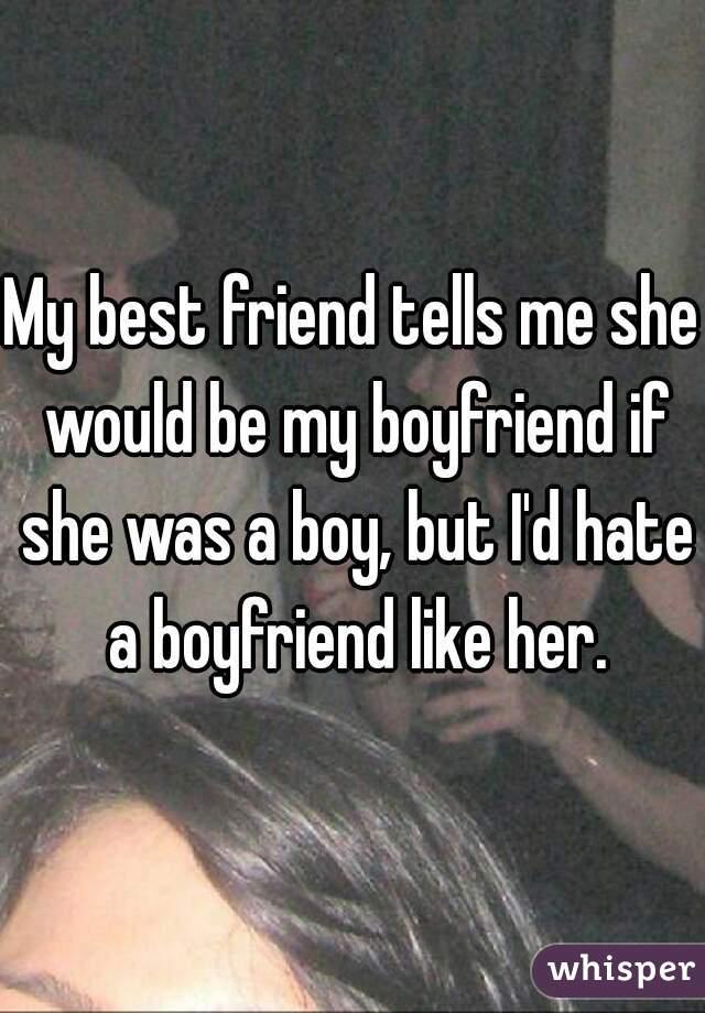 My best friend tells me she would be my boyfriend if she was a boy, but I'd hate a boyfriend like her.