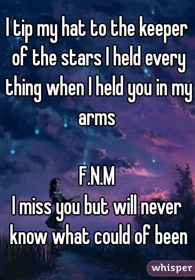 I tip my hat to the keeper of the stars I held every thing when I held you in my arms   F.N.M I miss you but will never know what could of been