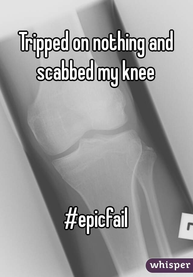 Tripped on nothing and scabbed my knee      #epicfail