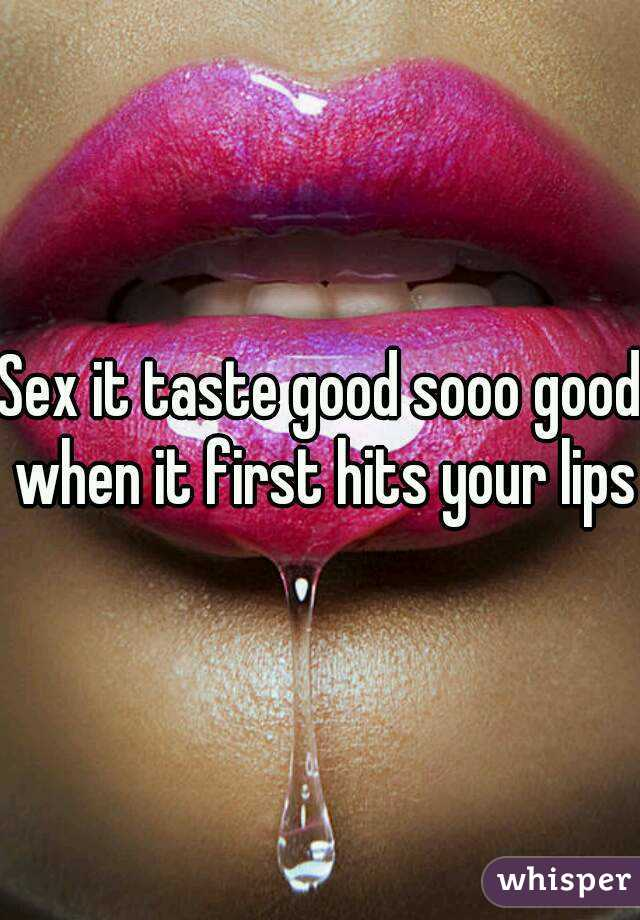 Sex it taste good sooo good when it first hits your lips