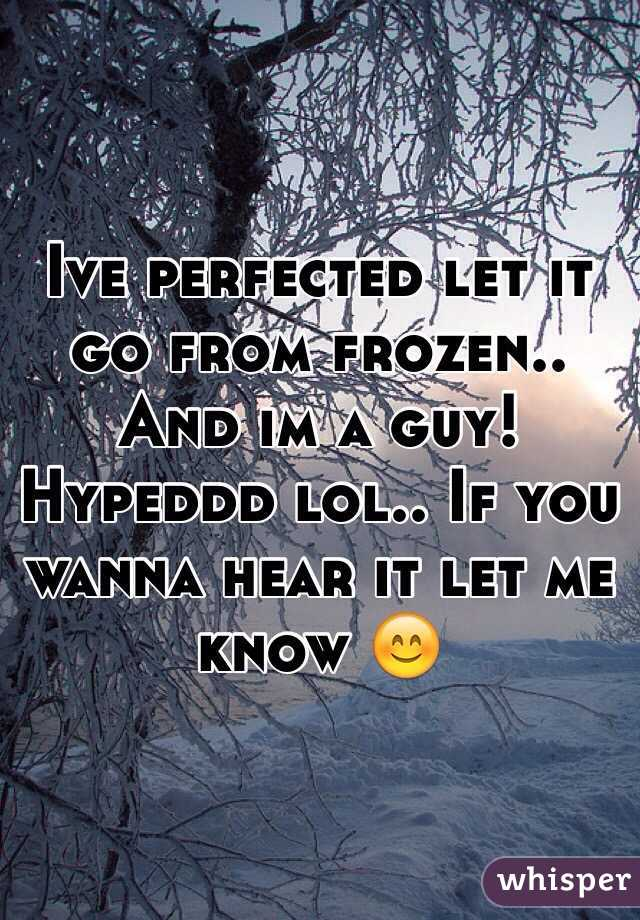 Ive perfected let it go from frozen.. And im a guy! Hypeddd lol.. If you wanna hear it let me know 😊