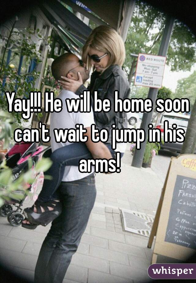 Yay!!! He will be home soon can't wait to jump in his arms!
