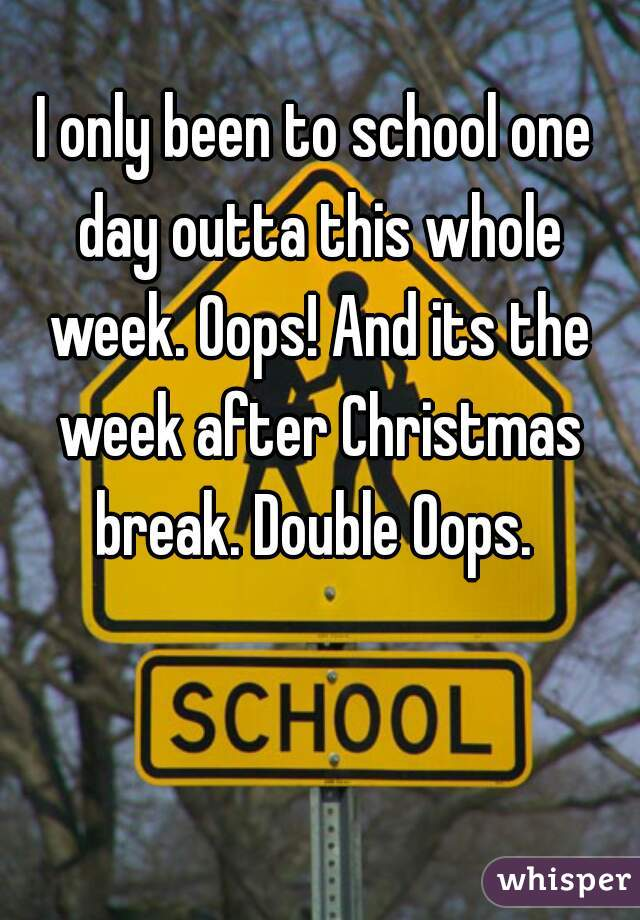I only been to school one day outta this whole week. Oops! And its the week after Christmas break. Double Oops.