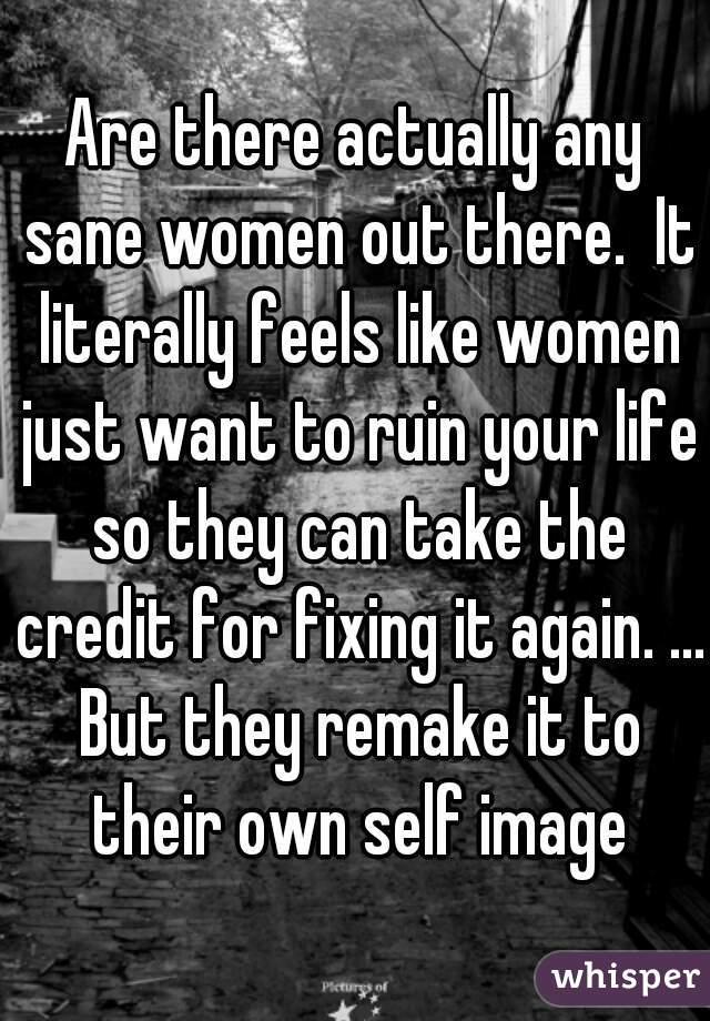 Are there actually any sane women out there.  It literally feels like women just want to ruin your life so they can take the credit for fixing it again. ... But they remake it to their own self image