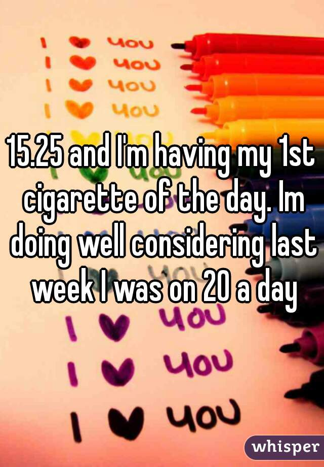 15.25 and I'm having my 1st cigarette of the day. Im doing well considering last week I was on 20 a day