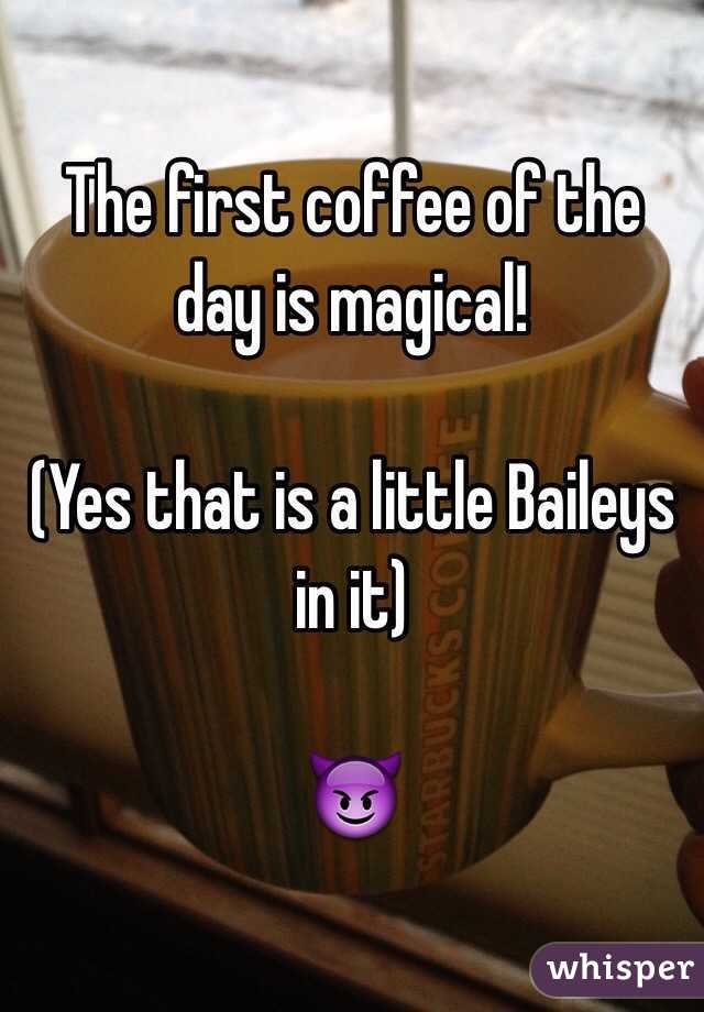 The first coffee of the day is magical!  (Yes that is a little Baileys in it)   😈