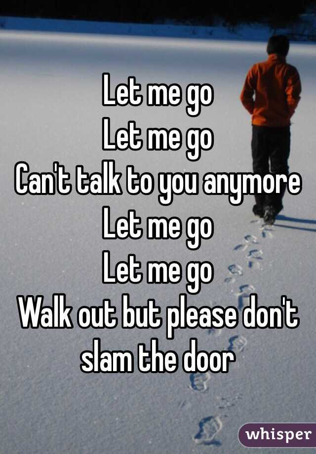 Let me go Let me go Can't talk to you anymore Let me go Let me go Walk out but please don't slam the door