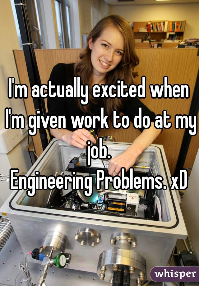 I'm actually excited when I'm given work to do at my job.  Engineering Problems. xD
