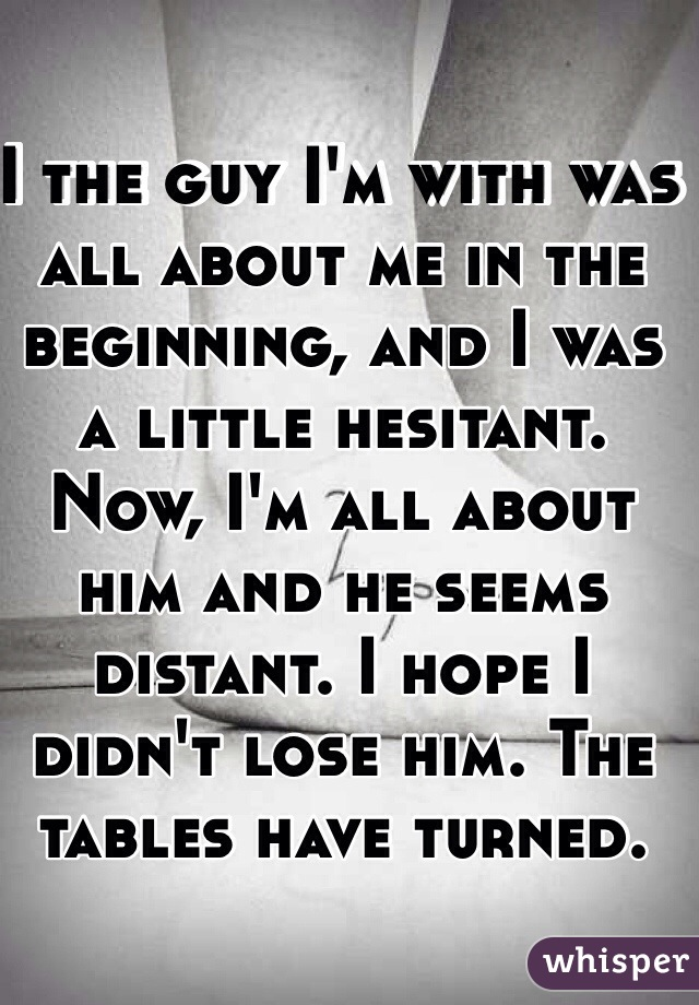 I the guy I'm with was all about me in the beginning, and I was a little hesitant. Now, I'm all about him and he seems distant. I hope I didn't lose him. The tables have turned.