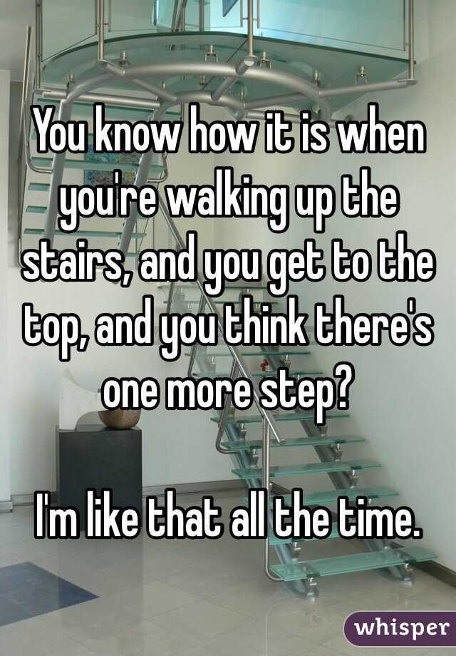 You know how it is when you're walking up the stairs, and you get to the top, and you think there's one more step?  I'm like that all the time.