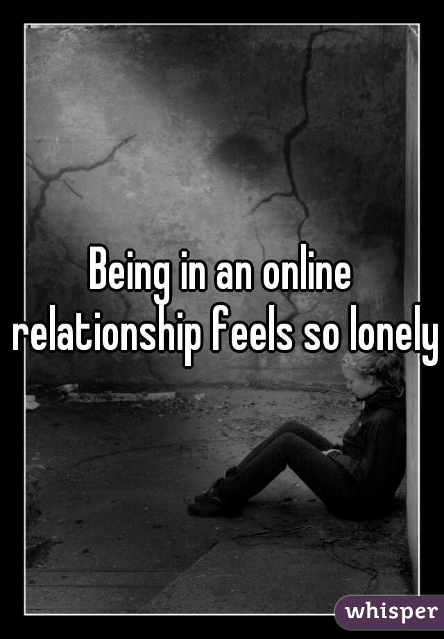 Being in an online relationship feels so lonely