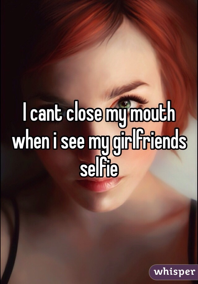 I cant close my mouth when i see my girlfriends selfie
