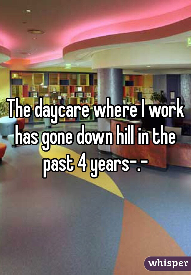 The daycare where I work has gone down hill in the past 4 years-.-