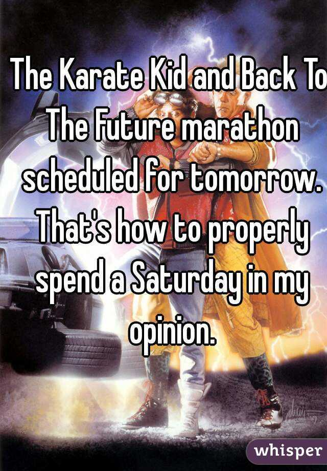 The Karate Kid and Back To The Future marathon scheduled for tomorrow. That's how to properly spend a Saturday in my opinion.