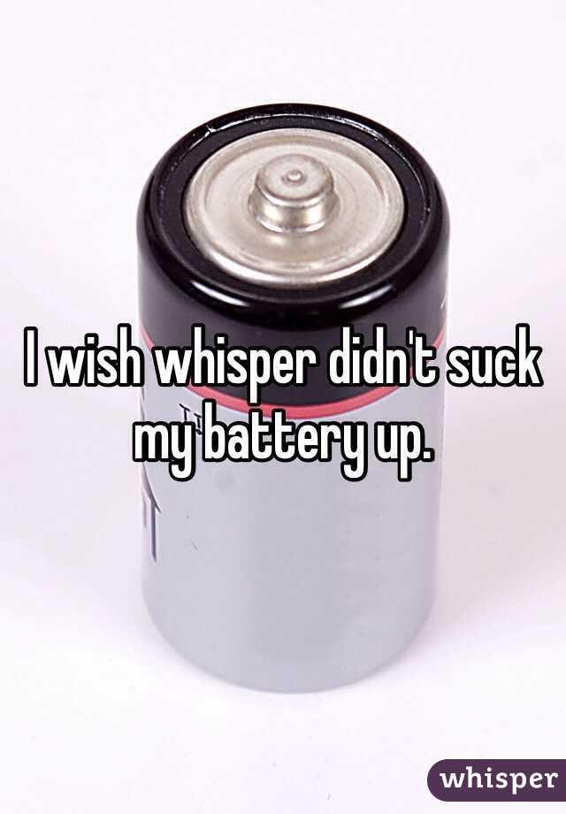 I wish whisper didn't suck my battery up.