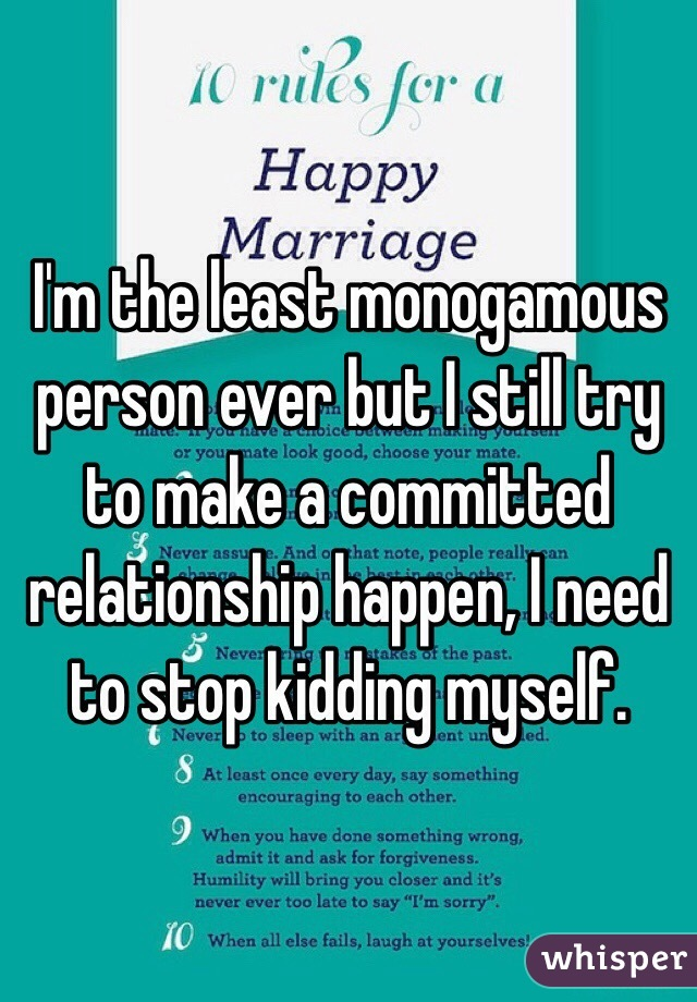 I'm the least monogamous person ever but I still try to make a committed relationship happen, I need to stop kidding myself.