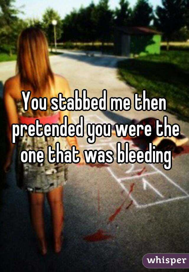 You stabbed me then pretended you were the one that was bleeding