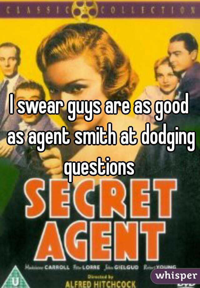 I swear guys are as good as agent smith at dodging questions