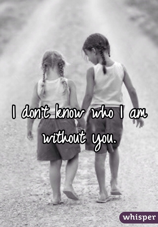 I don't know who I am without you.