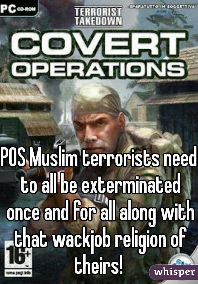 POS Muslim terrorists need to all be exterminated once and for all along with that wackjob religion of theirs!