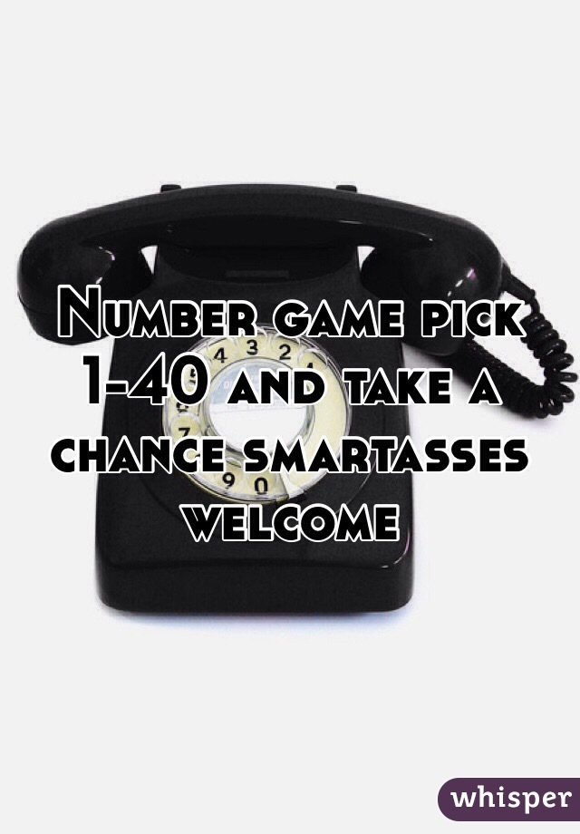 Number game pick 1-40 and take a chance smartasses welcome