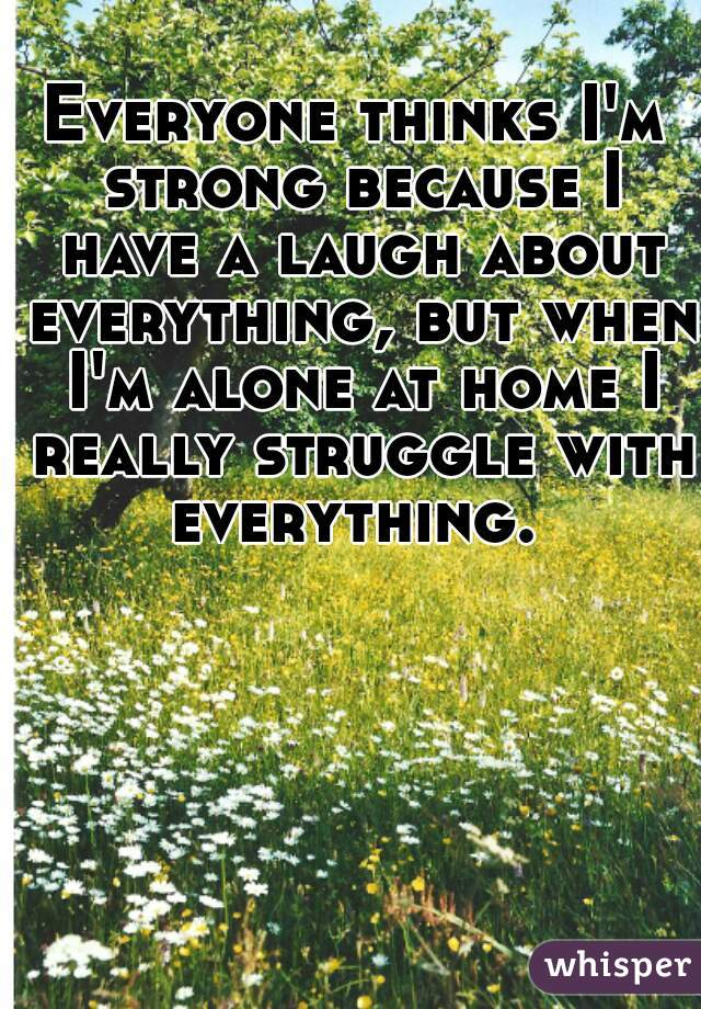 Everyone thinks I'm strong because I have a laugh about everything, but when I'm alone at home I really struggle with everything.