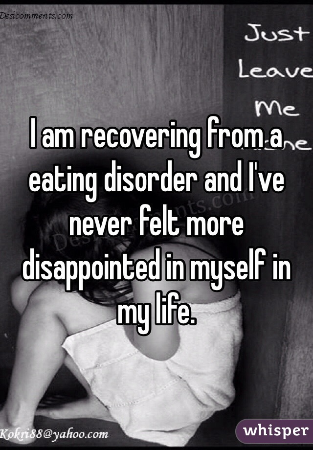 I am recovering from a eating disorder and I've never felt more disappointed in myself in my life.