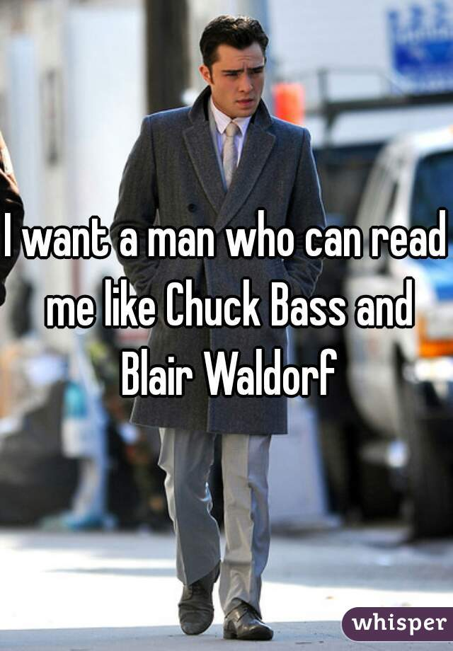 I want a man who can read me like Chuck Bass and Blair Waldorf