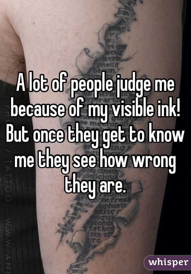 A lot of people judge me because of my visible ink! But once they get to know me they see how wrong they are.