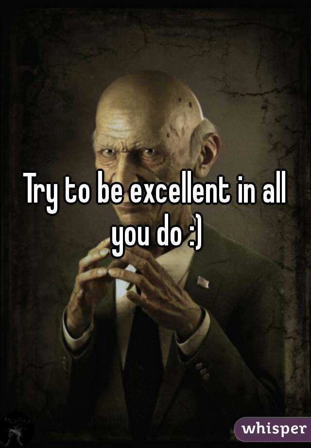 Try to be excellent in all you do :)